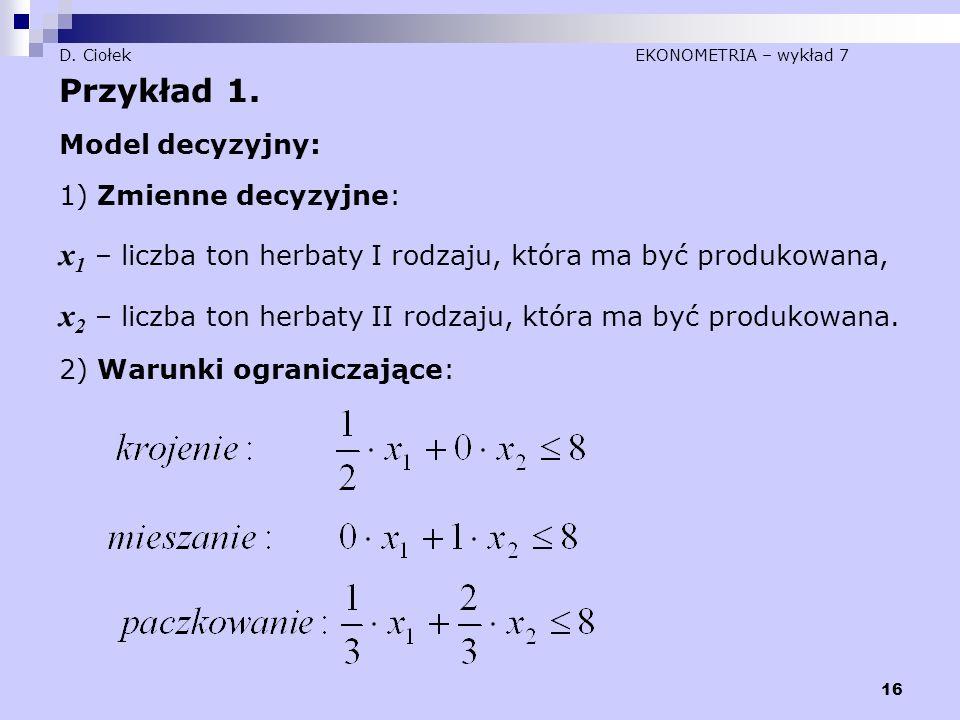 16 D. Ciołek EKONOMETRIA – wykład 7 Przykład 1. Model decyzyjny: 1) Zmienne decyzyjne: x 1 – liczba ton herbaty I rodzaju, która ma być produkowana, x