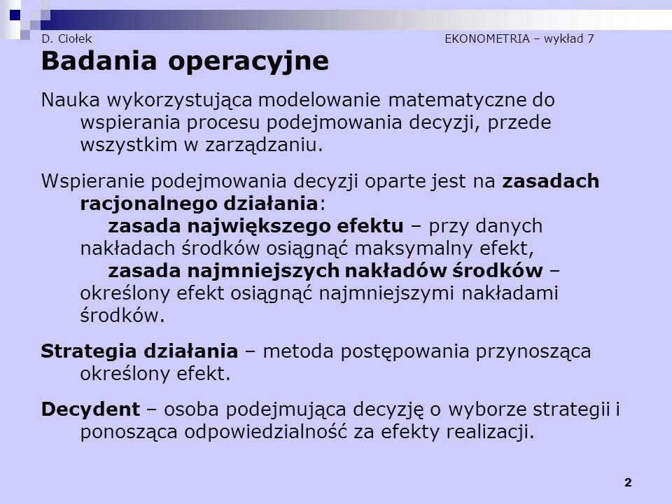 2 D. Ciołek EKONOMETRIA – wykład 7 Badania operacyjne Nauka wykorzystująca modelowanie matematyczne do wspierania procesu podejmowania decyzji, przede
