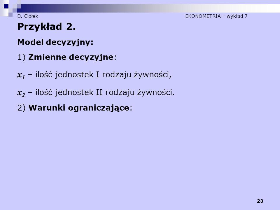 23 D. Ciołek EKONOMETRIA – wykład 7 Przykład 2. Model decyzyjny: 1) Zmienne decyzyjne: x 1 – ilość jednostek I rodzaju żywności, x 2 – ilość jednostek