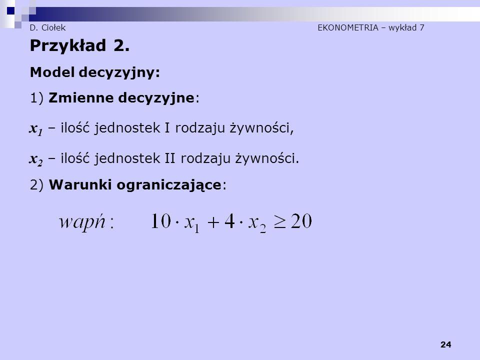 24 D. Ciołek EKONOMETRIA – wykład 7 Przykład 2. Model decyzyjny: 1) Zmienne decyzyjne: x 1 – ilość jednostek I rodzaju żywności, x 2 – ilość jednostek