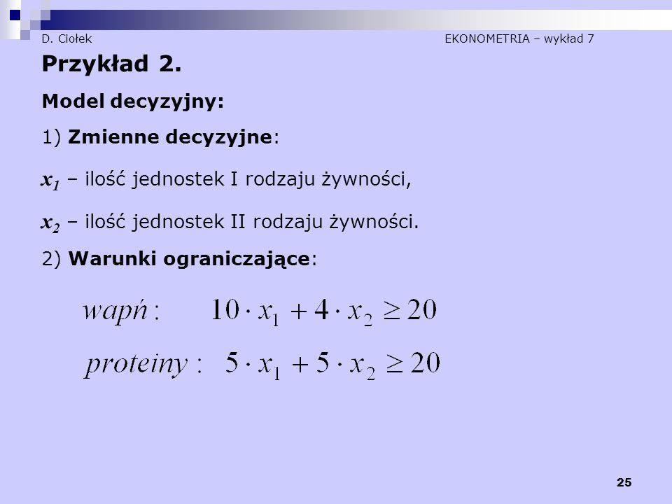 25 D. Ciołek EKONOMETRIA – wykład 7 Przykład 2. Model decyzyjny: 1) Zmienne decyzyjne: x 1 – ilość jednostek I rodzaju żywności, x 2 – ilość jednostek