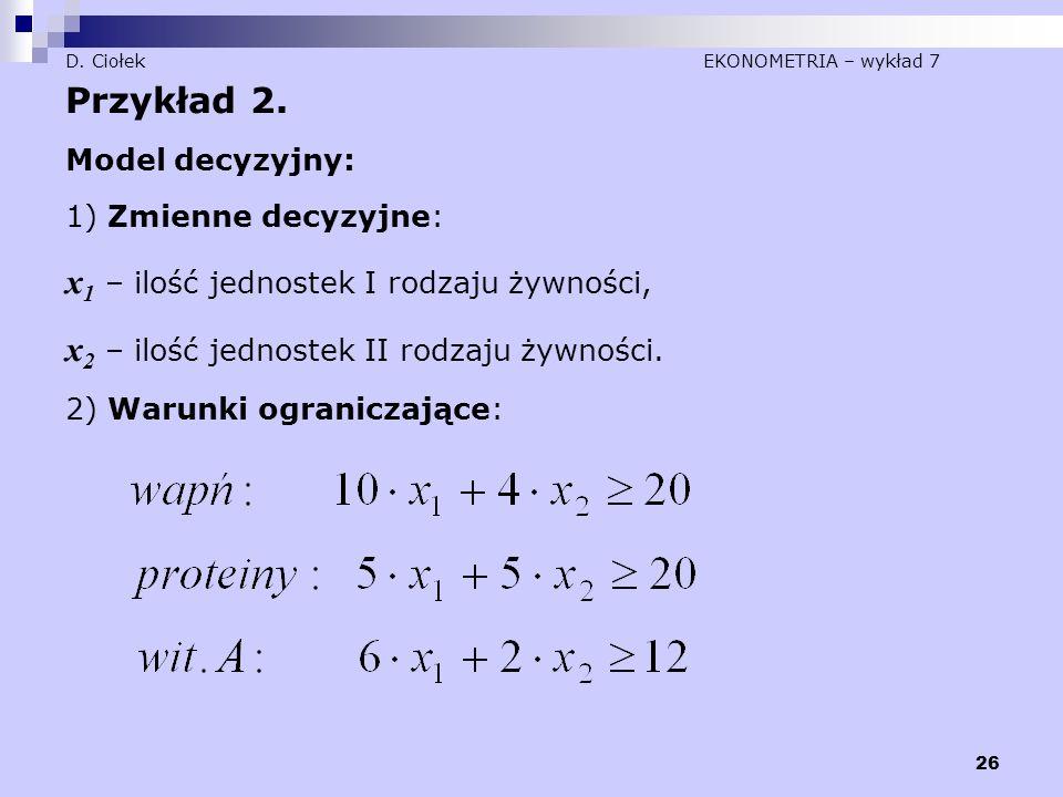 26 D. Ciołek EKONOMETRIA – wykład 7 Przykład 2. Model decyzyjny: 1) Zmienne decyzyjne: x 1 – ilość jednostek I rodzaju żywności, x 2 – ilość jednostek