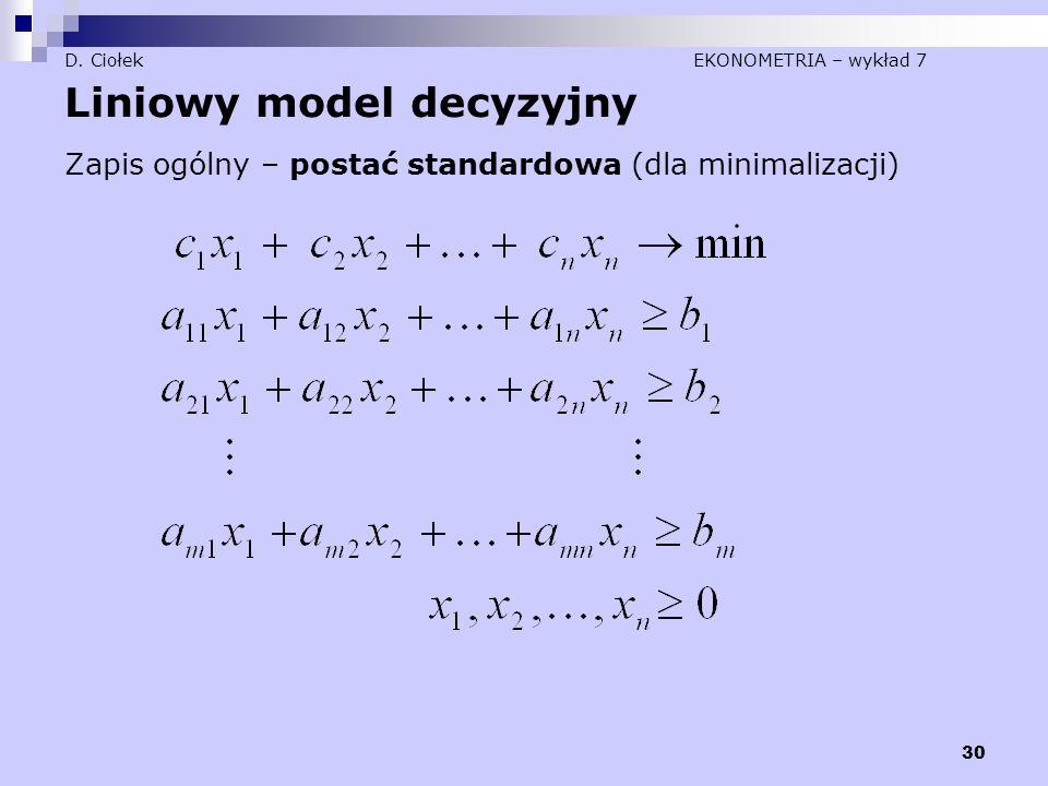 30 D. Ciołek EKONOMETRIA – wykład 7 Liniowy model decyzyjny Zapis ogólny – postać standardowa (dla minimalizacji)