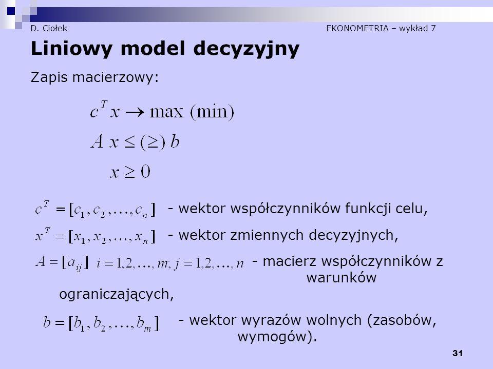 31 D. Ciołek EKONOMETRIA – wykład 7 Liniowy model decyzyjny Zapis macierzowy: - wektor współczynników funkcji celu, - wektor zmiennych decyzyjnych, -