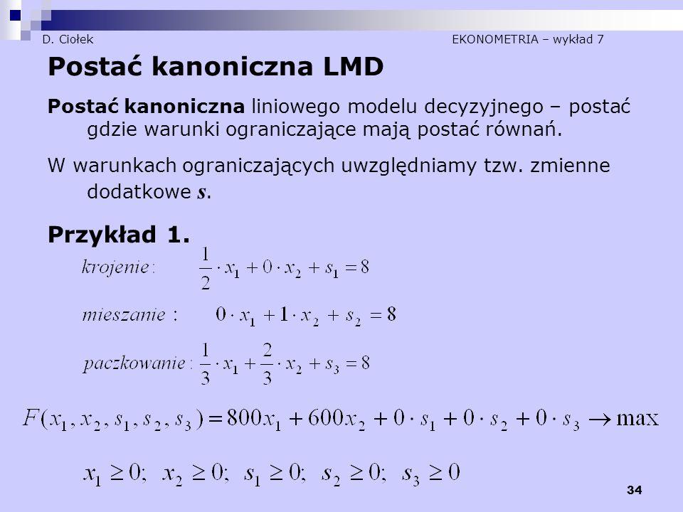 34 D. Ciołek EKONOMETRIA – wykład 7 Postać kanoniczna LMD Postać kanoniczna liniowego modelu decyzyjnego – postać gdzie warunki ograniczające mają pos
