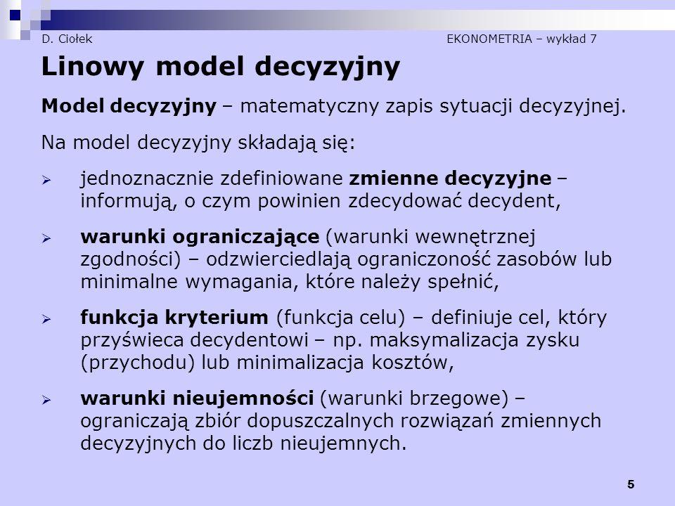 5 D. Ciołek EKONOMETRIA – wykład 7 Linowy model decyzyjny Model decyzyjny – matematyczny zapis sytuacji decyzyjnej. Na model decyzyjny składają się: 