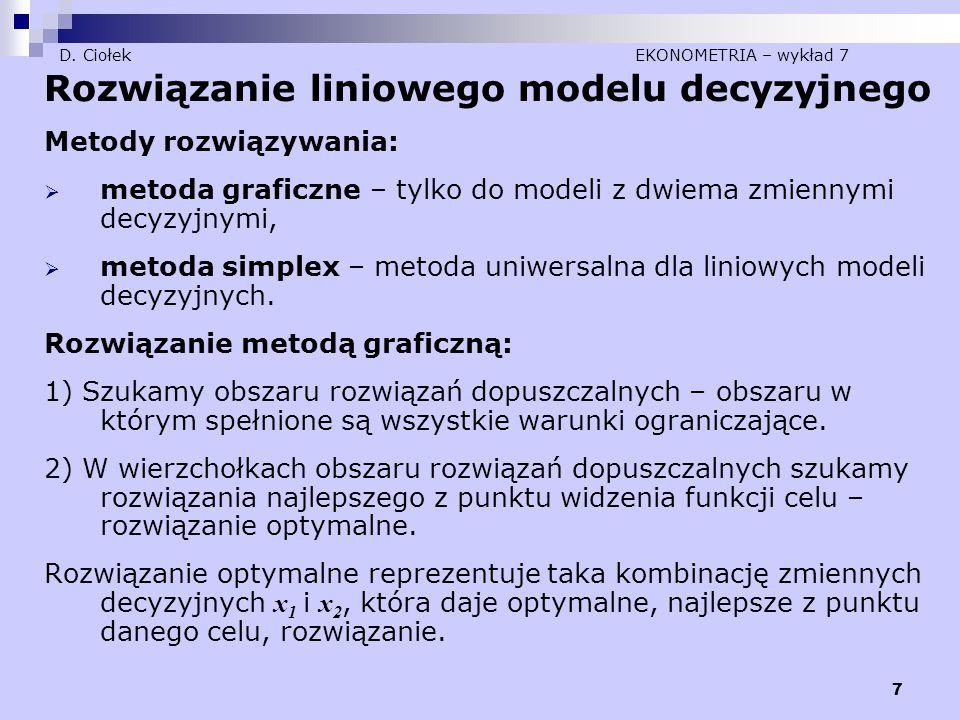 7 D. Ciołek EKONOMETRIA – wykład 7 Rozwiązanie liniowego modelu decyzyjnego Metody rozwiązywania:  metoda graficzne – tylko do modeli z dwiema zmienn