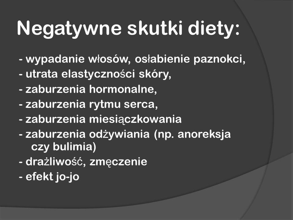 Negatywne skutki diety: - wypadanie w ł osów, os ł abienie paznokci, - utrata elastyczno ś ci skóry, - zaburzenia hormonalne, - zaburzenia rytmu serca, - zaburzenia miesi ą czkowania - zaburzenia od ż ywiania (np.
