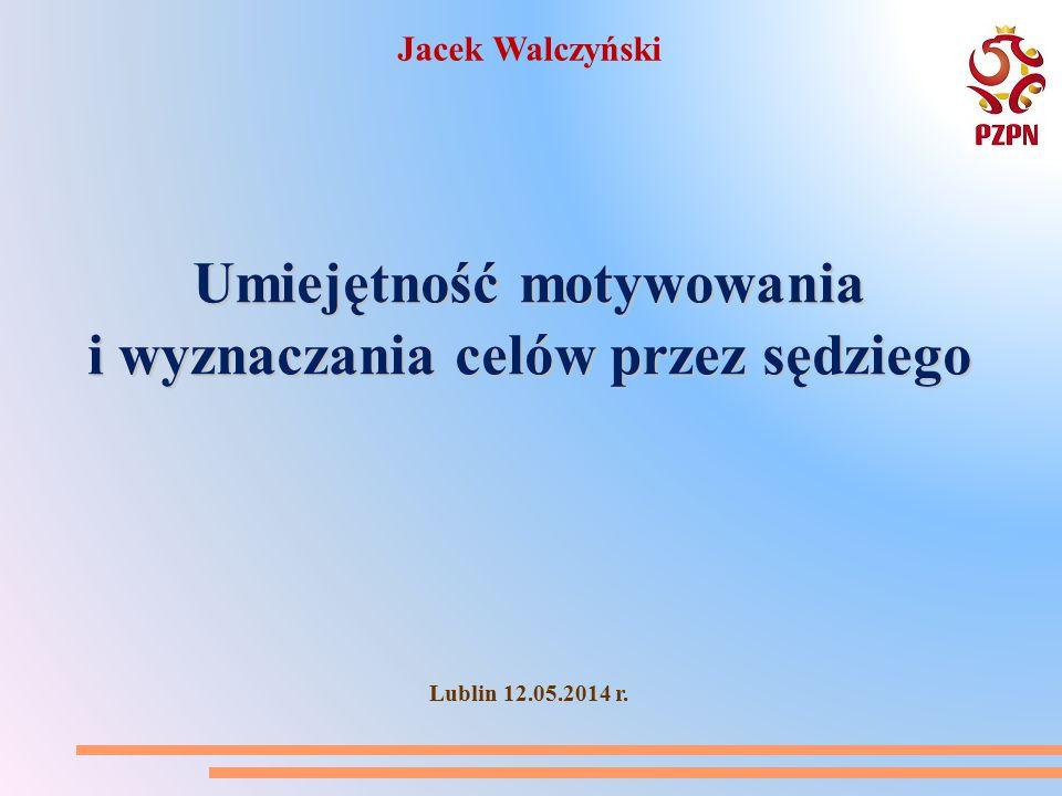 Umiejętność motywowania i wyznaczania celów przez sędziego Lublin 12.05.2014 r. Jacek Walczyński
