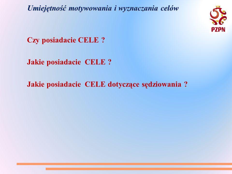 Umiejętność motywowania i wyznaczania celów Czy posiadacie CELE ? Jakie posiadacie CELE ? Jakie posiadacie CELE dotyczące sędziowania ?