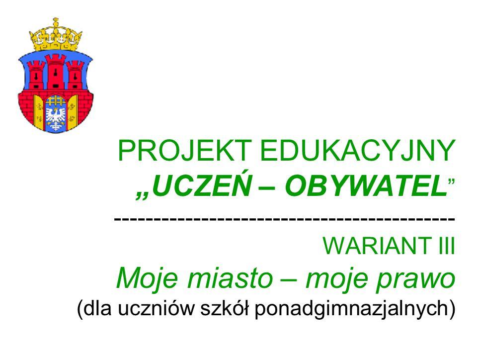 """PROJEKT EDUKACYJNY """"UCZEŃ – OBYWATEL ------------------------------------------- WARIANT III Moje miasto – moje prawo (dla uczniów szkół ponadgimnazjalnych)"""