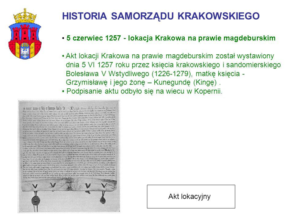 HISTORIA SAMORZĄDU KRAKOWSKIEGO 5 czerwiec 1257 - lokacja Krakowa na prawie magdeburskim Akt lokacji Krakowa na prawie magdeburskim został wystawiony dnia 5 VI 1257 roku przez księcia krakowskiego i sandomierskiego Bolesława V Wstydliwego (1226-1279), matkę księcia - Grzymisławę i jego żonę – Kunegundę (Kingę).