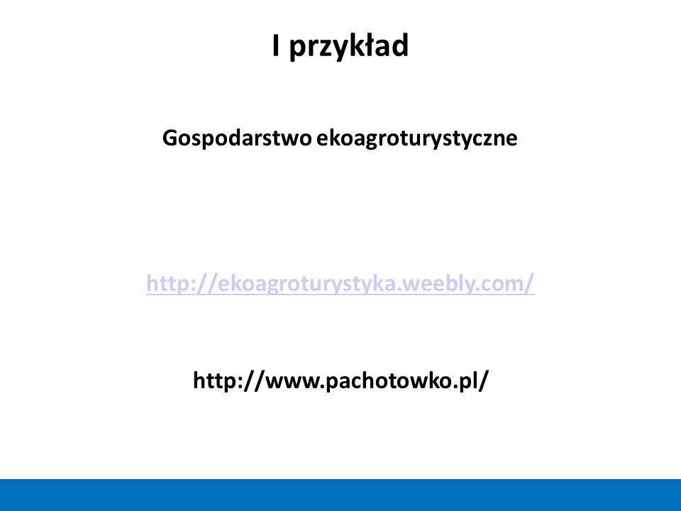 I przykład Gospodarstwo ekoagroturystyczne http://ekoagroturystyka.weebly.com/ http://www.pachotowko.pl/