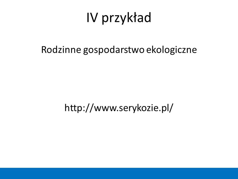 IV przykład Rodzinne gospodarstwo ekologiczne http://www.serykozie.pl/