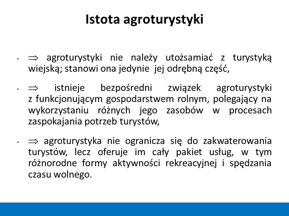 Istota agroturystyki  agroturystyki nie należy utożsamiać z turystyką wiejską; stanowi ona jedynie jej odrębną część,  istnieje bezpośredni związek agroturystyki z funkcjonującym gospodarstwem rolnym, polegający na wykorzystaniu różnych jego zasobów w procesach zaspokajania potrzeb turystów,  agroturystyka nie ogranicza się do zakwaterowania turystów, lecz oferuje im cały pakiet usług, w tym różnorodne formy aktywności rekreacyjnej i spędzania czasu wolnego.