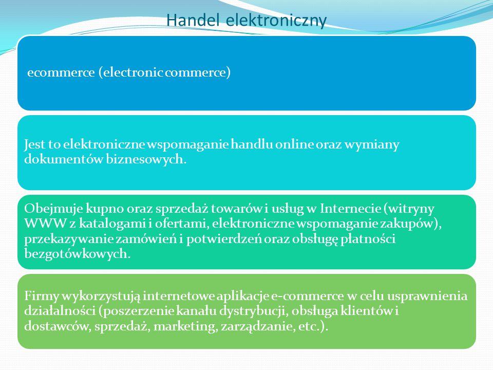Handel elektroniczny ecommerce (electronic commerce) Jest to elektroniczne wspomaganie handlu online oraz wymiany dokumentów biznesowych.