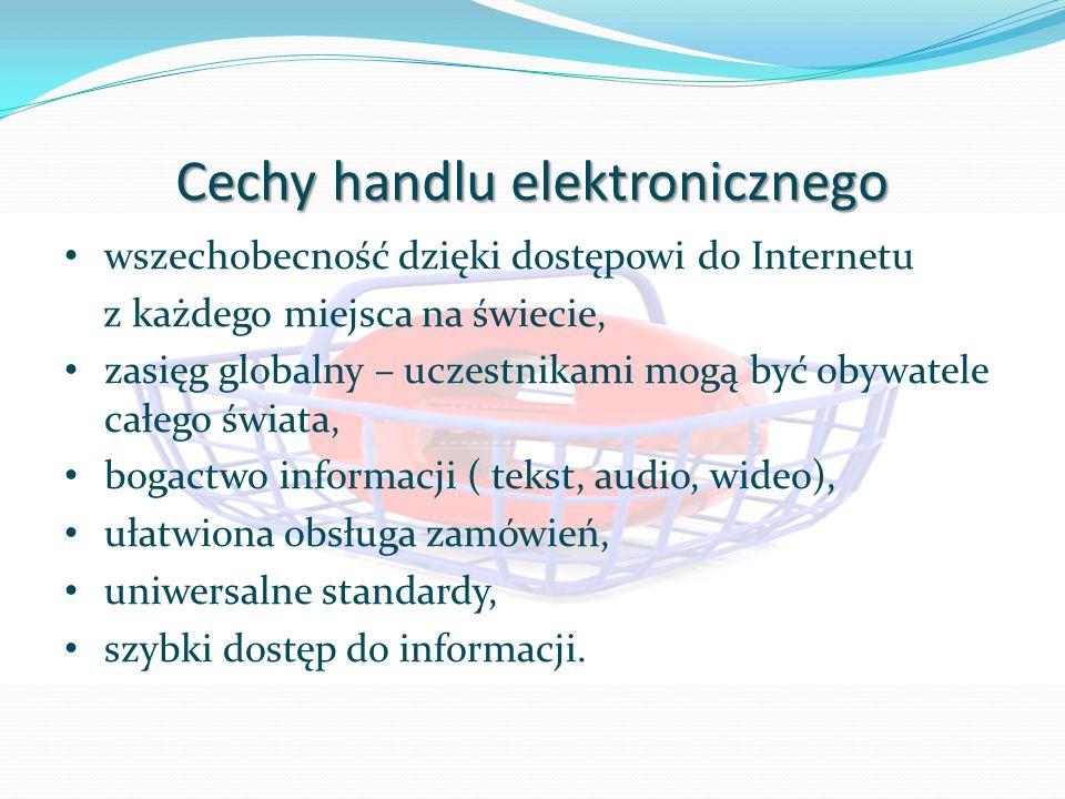 Cechy handlu elektronicznego wszechobecność dzięki dostępowi do Internetu z każdego miejsca na świecie, zasięg globalny – uczestnikami mogą być obywatele całego świata, bogactwo informacji ( tekst, audio, wideo), ułatwiona obsługa zamówień, uniwersalne standardy, szybki dostęp do informacji.