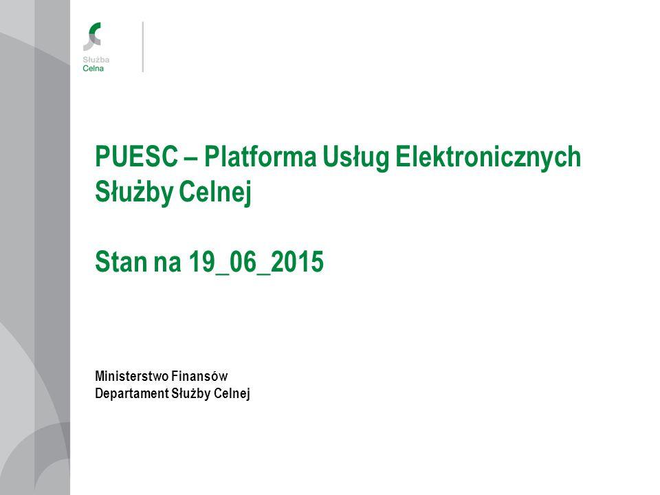PUESC – Platforma Usług Elektronicznych Służby Celnej Stan na 19_06_2015 Ministerstwo Finansów Departament Służby Celnej