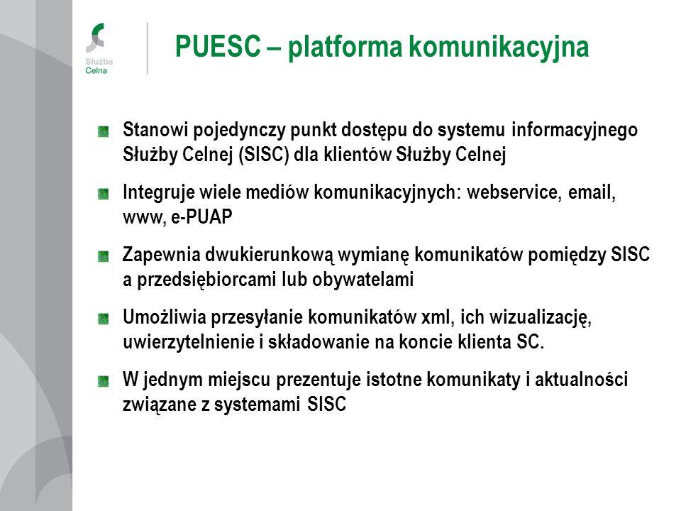 PUESC – platforma komunikacyjna Stanowi pojedynczy punkt dostępu do systemu informacyjnego Służby Celnej (SISC) dla klientów Służby Celnej Integruje w
