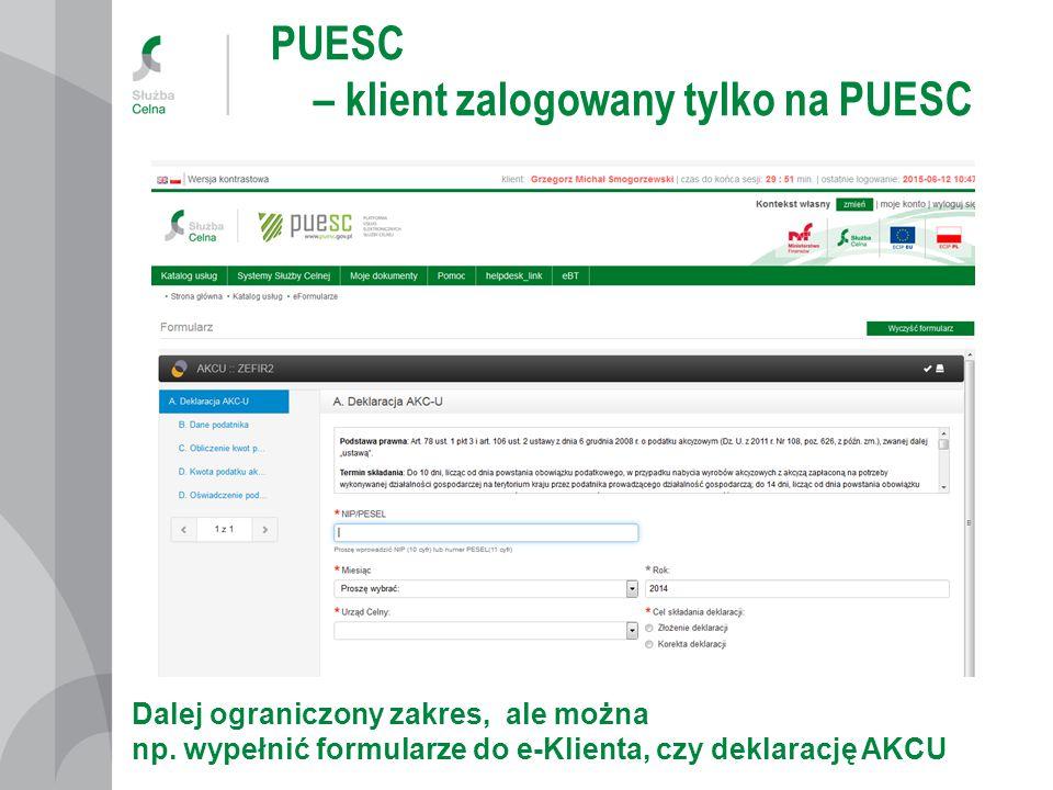 PUESC – klient zalogowany tylko na PUESC Dalej ograniczony zakres, ale można np. wypełnić formularze do e-Klienta, czy deklarację AKCU