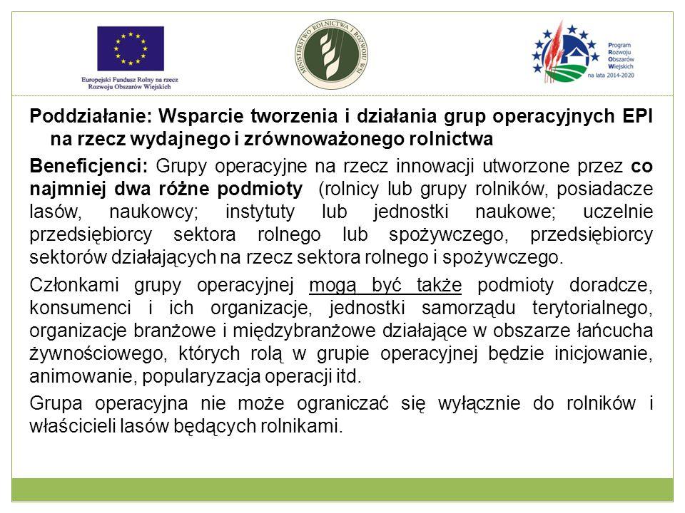 Poddziałanie: Wsparcie tworzenia i działania grup operacyjnych EPI na rzecz wydajnego i zrównoważonego rolnictwa Beneficjenci: Grupy operacyjne na rze