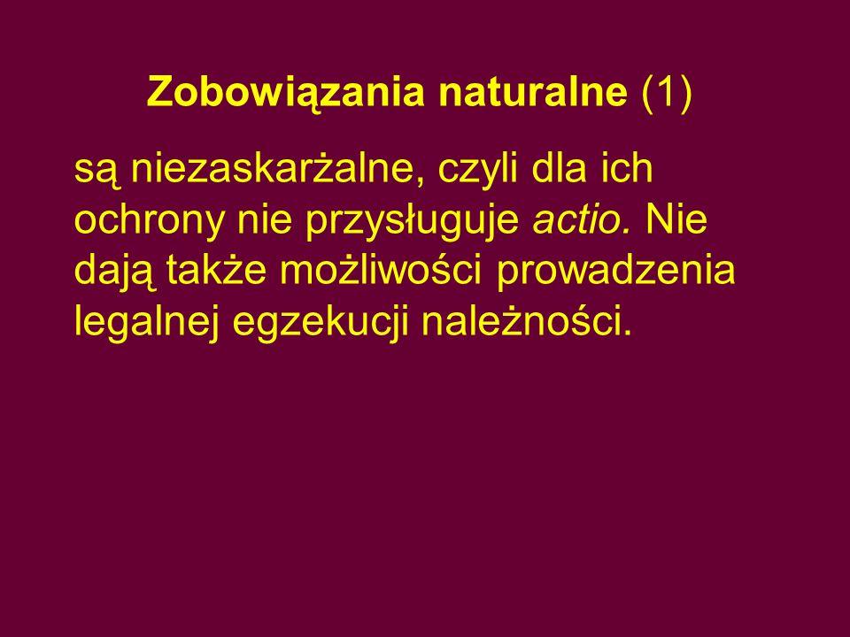Zobowiązania naturalne (1) są niezaskarżalne, czyli dla ich ochrony nie przysługuje actio. Nie dają także możliwości prowadzenia legalnej egzekucji na