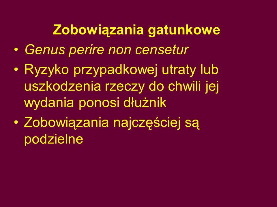 Zobowiązania gatunkowe Genus perire non censetur Ryzyko przypadkowej utraty lub uszkodzenia rzeczy do chwili jej wydania ponosi dłużnik Zobowiązania n