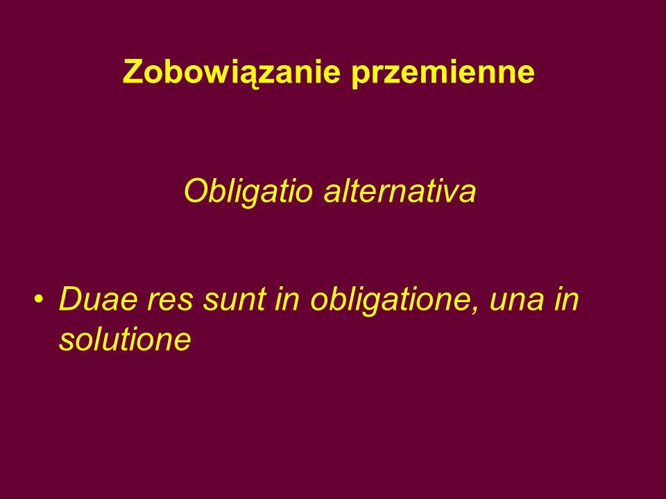 Zobowiązanie przemienne Obligatio alternativa Duae res sunt in obligatione, una in solutione