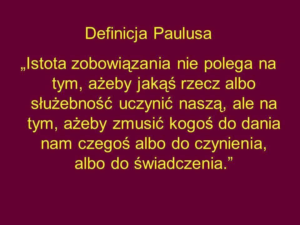 """Definicja Paulusa """"Istota zobowiązania nie polega na tym, ażeby jakąś rzecz albo służebność uczynić naszą, ale na tym, ażeby zmusić kogoś do dania nam"""