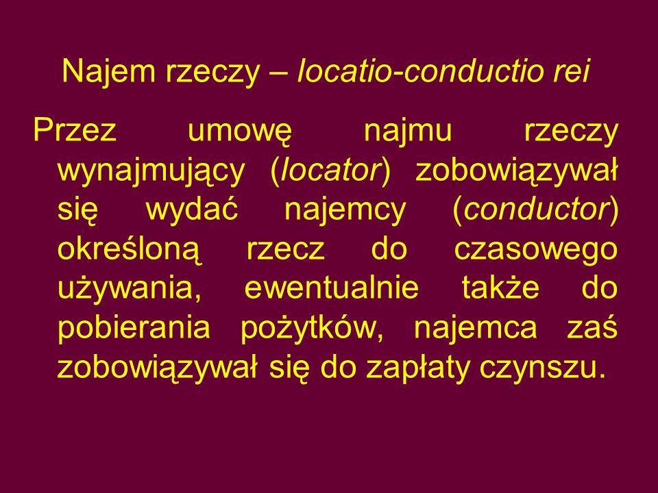 Najem rzeczy – locatio-conductio rei Przez umowę najmu rzeczy wynajmujący (locator) zobowiązywał się wydać najemcy (conductor) określoną rzecz do czas