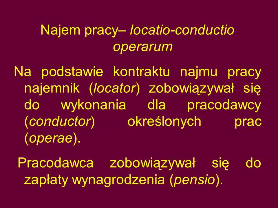 Najem pracy– locatio-conductio operarum Na podstawie kontraktu najmu pracy najemnik (locator) zobowiązywał się do wykonania dla pracodawcy (conductor)
