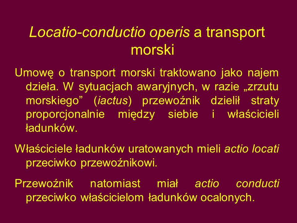 """Locatio-conductio operis a transport morski Umowę o transport morski traktowano jako najem dzieła. W sytuacjach awaryjnych, w razie """"zrzutu morskiego"""""""