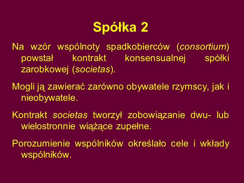 Spółka 2 Na wzór wspólnoty spadkobierców (consortium) powstał kontrakt konsensualnej spółki zarobkowej (societas). Mogli ją zawierać zarówno obywatele