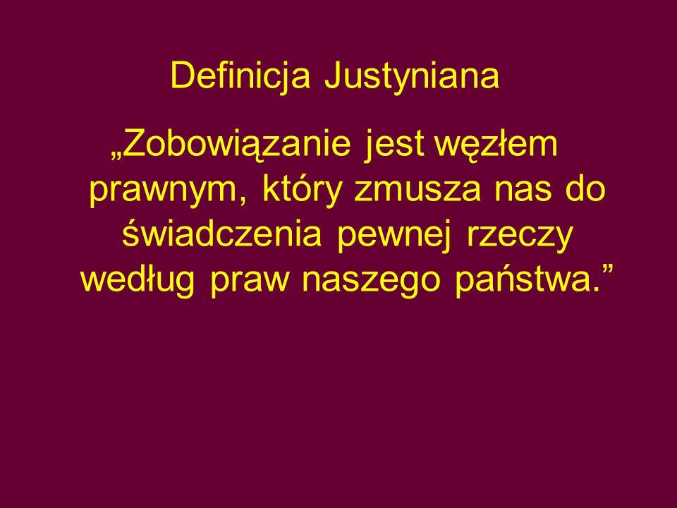 """Definicja Justyniana """"Zobowiązanie jest węzłem prawnym, który zmusza nas do świadczenia pewnej rzeczy według praw naszego państwa."""""""