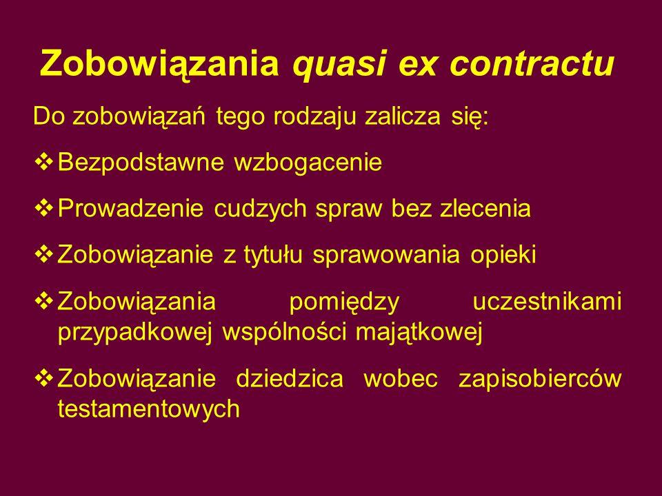 Zobowiązania quasi ex contractu Do zobowiązań tego rodzaju zalicza się:  Bezpodstawne wzbogacenie  Prowadzenie cudzych spraw bez zlecenia  Zobowiąz