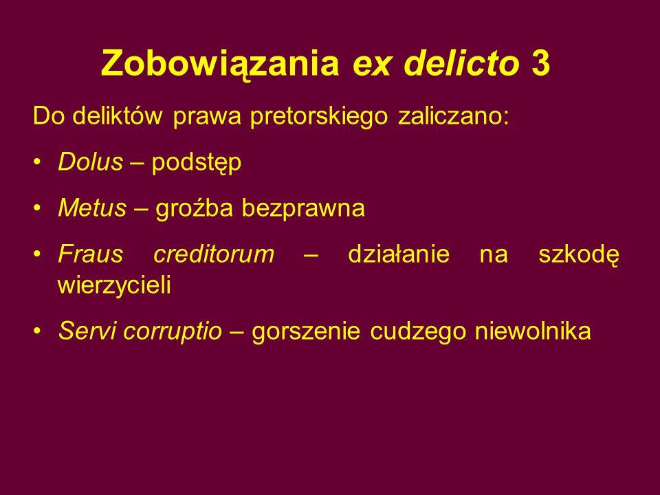 Zobowiązania ex delicto 3 Do deliktów prawa pretorskiego zaliczano: Dolus – podstęp Metus – groźba bezprawna Fraus creditorum – działanie na szkodę wi