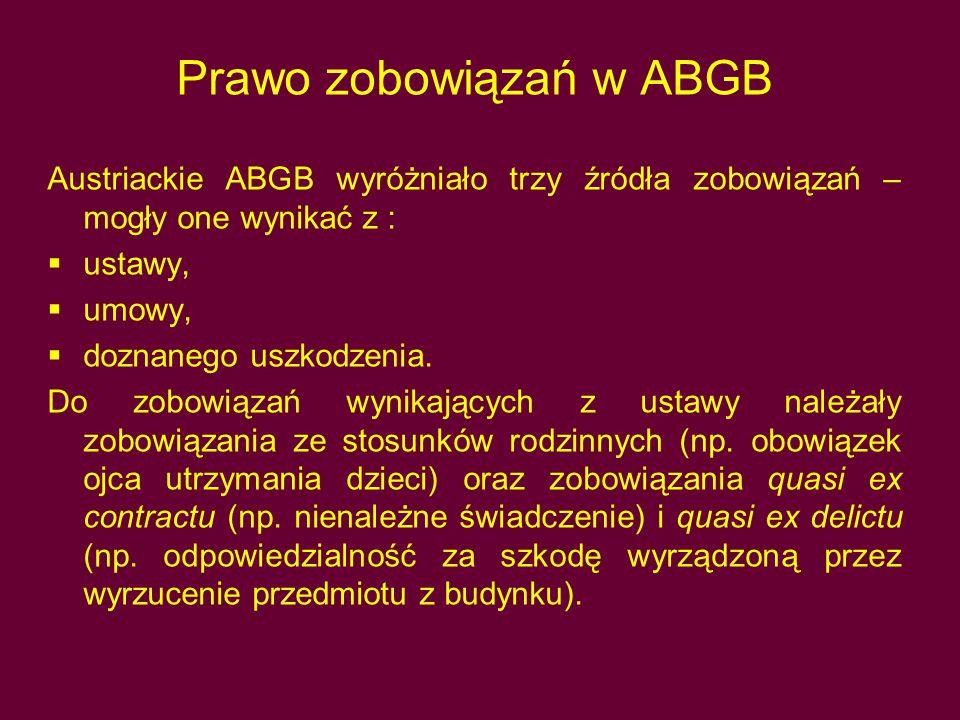 Prawo zobowiązań w ABGB Austriackie ABGB wyróżniało trzy źródła zobowiązań – mogły one wynikać z :  ustawy,  umowy,  doznanego uszkodzenia. Do zobo
