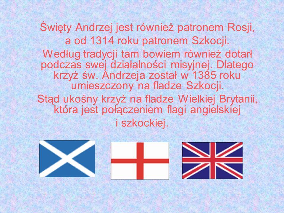 Święty Andrzej jest również patronem Rosji, a od 1314 roku patronem Szkocji. Według tradycji tam bowiem również dotarł podczas swej działalności misyj