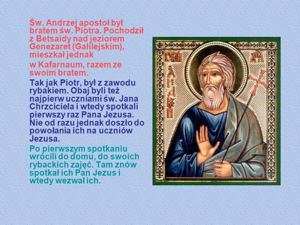 Św. Andrzej apostoł był bratem św. Piotra. Pochodził z Betsaidy nad jeziorem Genezaret (Galilejskim), mieszkał jednak w Kafarnaum, razem ze swoim brat