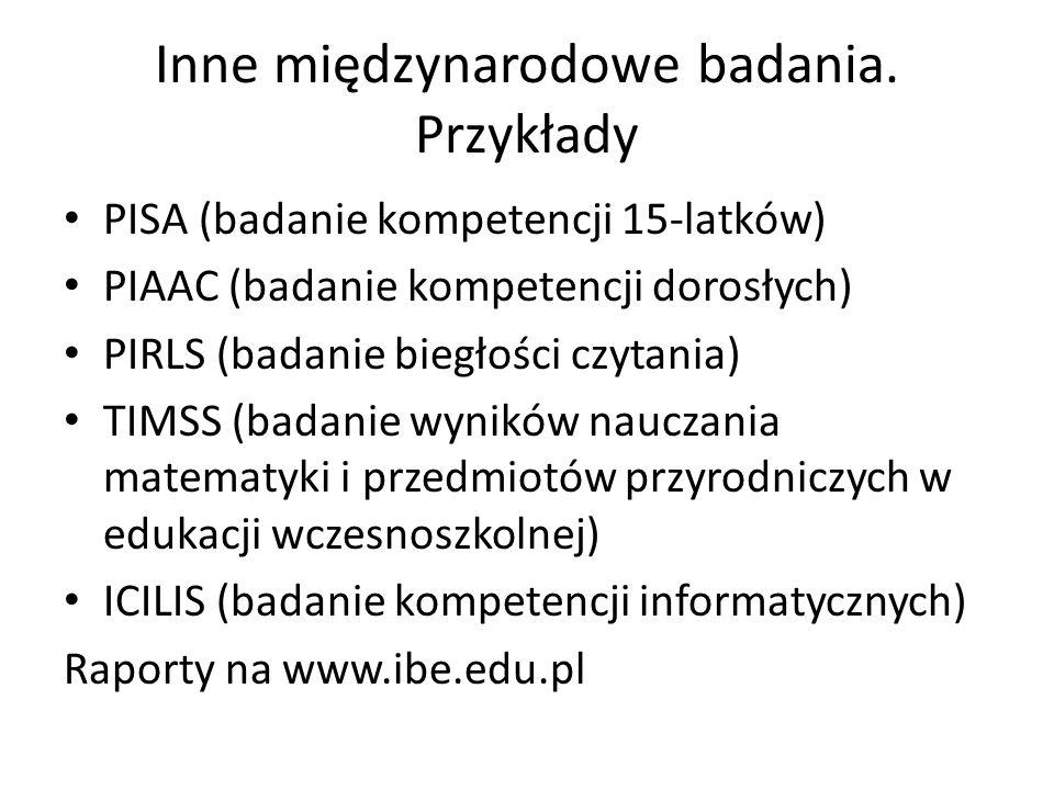 Inne międzynarodowe badania. Przykłady PISA (badanie kompetencji 15-latków) PIAAC (badanie kompetencji dorosłych) PIRLS (badanie biegłości czytania) T