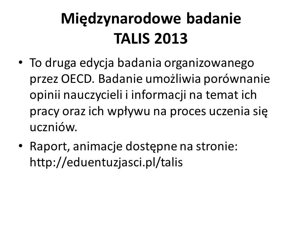 Międzynarodowe badanie TALIS 2013 To druga edycja badania organizowanego przez OECD. Badanie umożliwia porównanie opinii nauczycieli i informacji na t