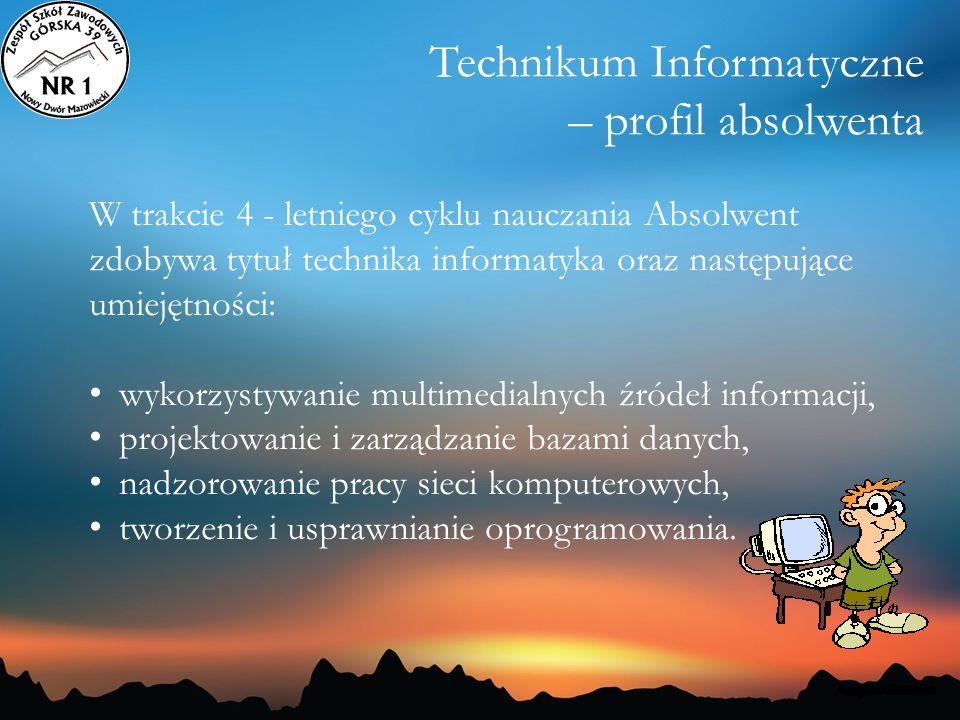 Technikum Informatyczne – profil absolwenta W trakcie 4 - letniego cyklu nauczania Absolwent zdobywa tytuł technika informatyka oraz następujące umiej