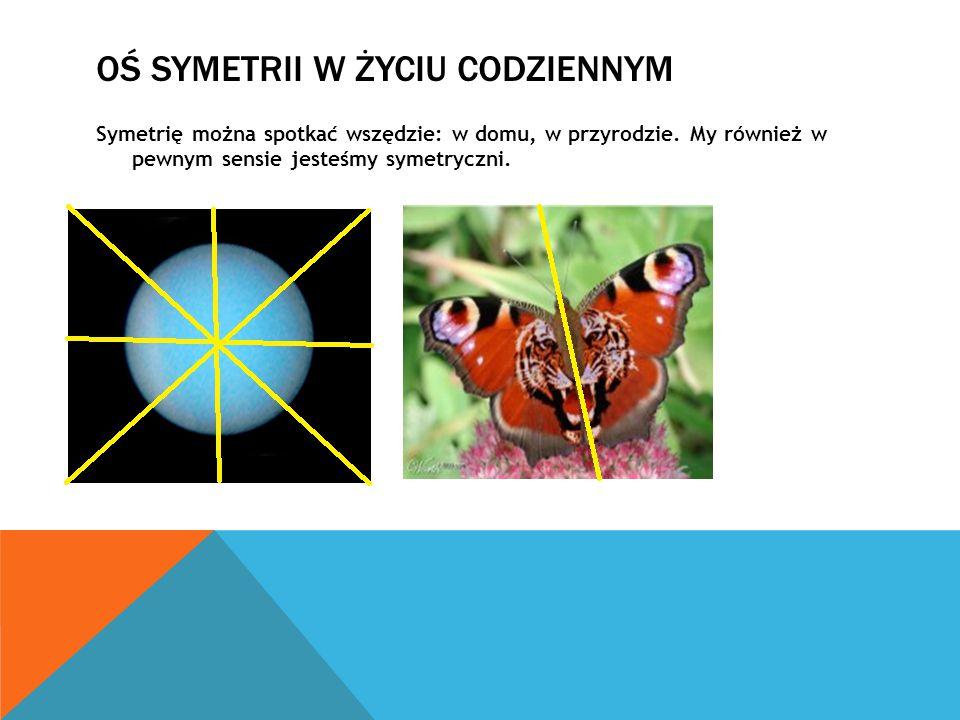 OŚ SYMETRII W ŻYCIU CODZIENNYM Symetrię można spotkać wszędzie: w domu, w przyrodzie. My również w pewnym sensie jesteśmy symetryczni.