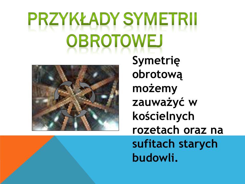Symetrię obrotową możemy zauważyć w kościelnych rozetach oraz na sufitach starych budowli.
