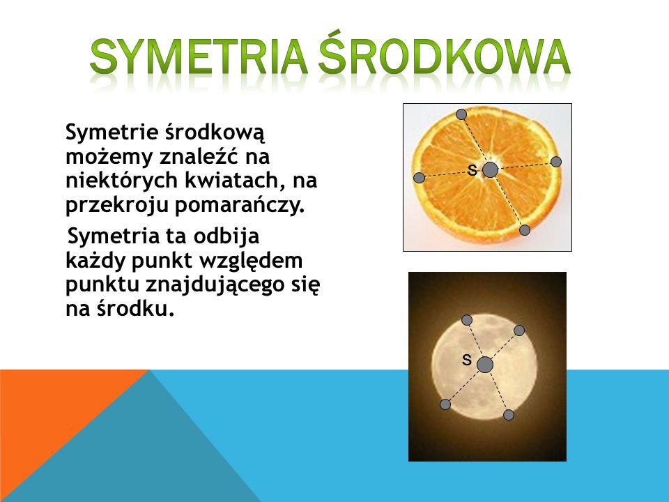 Symetrie środkową możemy znaleźć na niektórych kwiatach, na przekroju pomarańczy. Symetria ta odbija każdy punkt względem punktu znajdującego się na ś