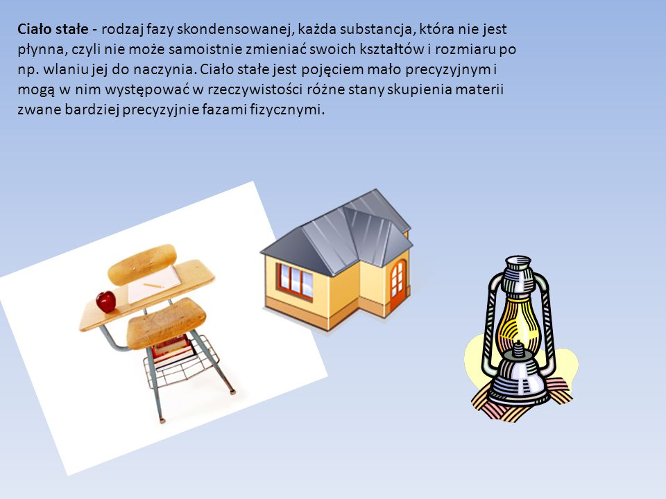 Ciało stałe - rodzaj fazy skondensowanej, każda substancja, która nie jest płynna, czyli nie może samoistnie zmieniać swoich kształtów i rozmiaru po n