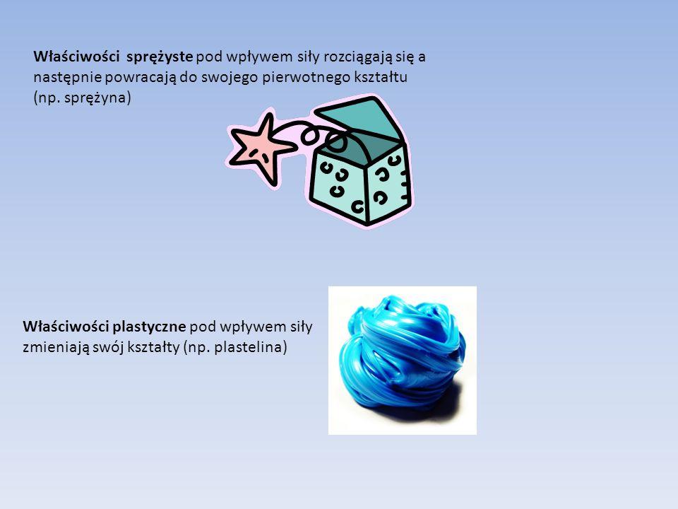 Właściwości sprężyste pod wpływem siły rozciągają się a następnie powracają do swojego pierwotnego kształtu (np. sprężyna) Właściwości plastyczne pod
