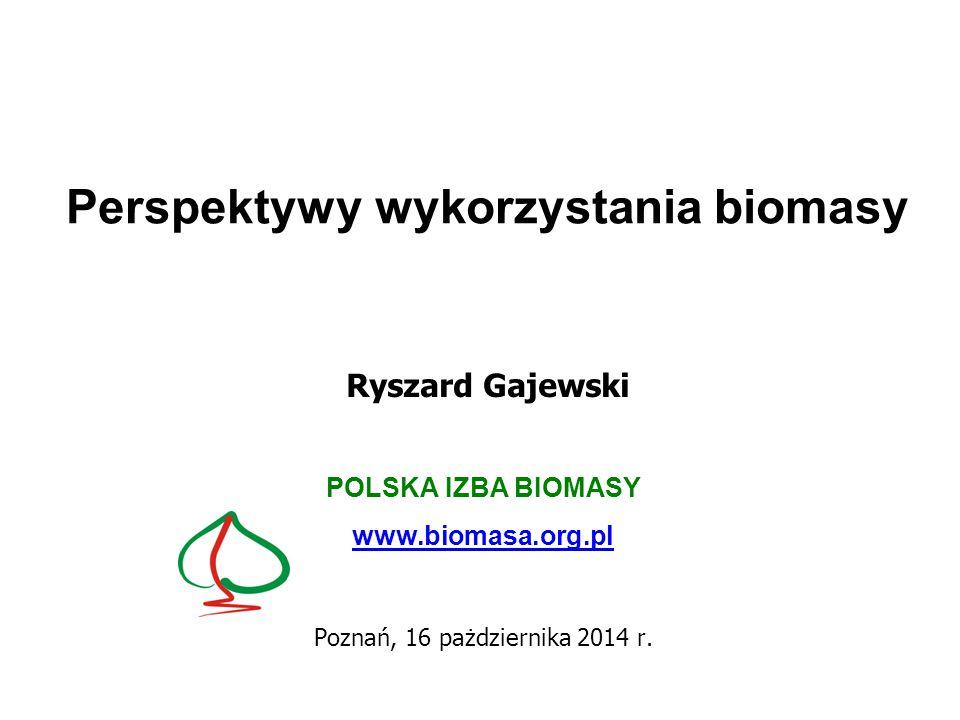 Perspektywy wykorzystania biomasy Ryszard Gajewski POLSKA IZBA BIOMASY www.biomasa.org.pl Poznań, 16 pażdziernika 2014 r.