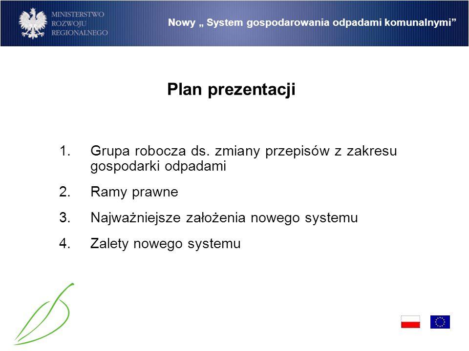 """Nowy """" System gospodarowania odpadami komunalnymi Powołana przez członków kierownictw MI, MŚ i MRR (koordynacja) Przygotowuje założenia nowego """"Systemu gospodarowania odpadami komunalnymi (prace na ukończeniu) Po zaakceptowaniu założeń przez Radę Ministrów i poddaniu ich konsultacjom społecznym grupa przygotuje projekt ustawy 1."""
