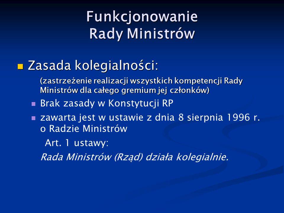 Funkcjonowanie Rady Ministrów Zasada kolegialności: Zasada kolegialności: (zastrzeżenie realizacji wszystkich kompetencji Rady Ministrów dla całego gr